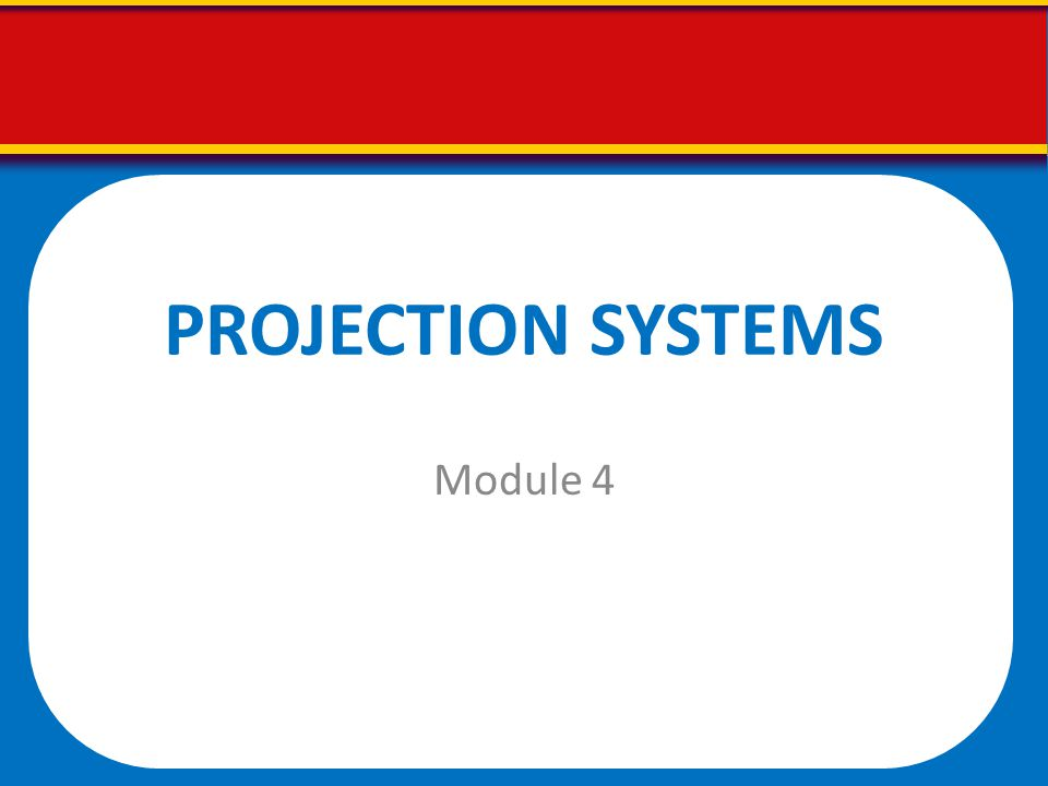 PROJECTION SYSTEMS Module 4