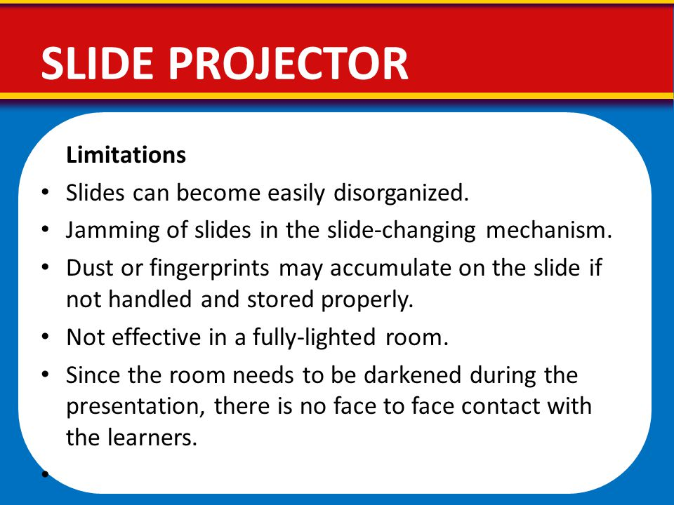 SLIDE PROJECTOR Limitations Slides can become easily disorganized.