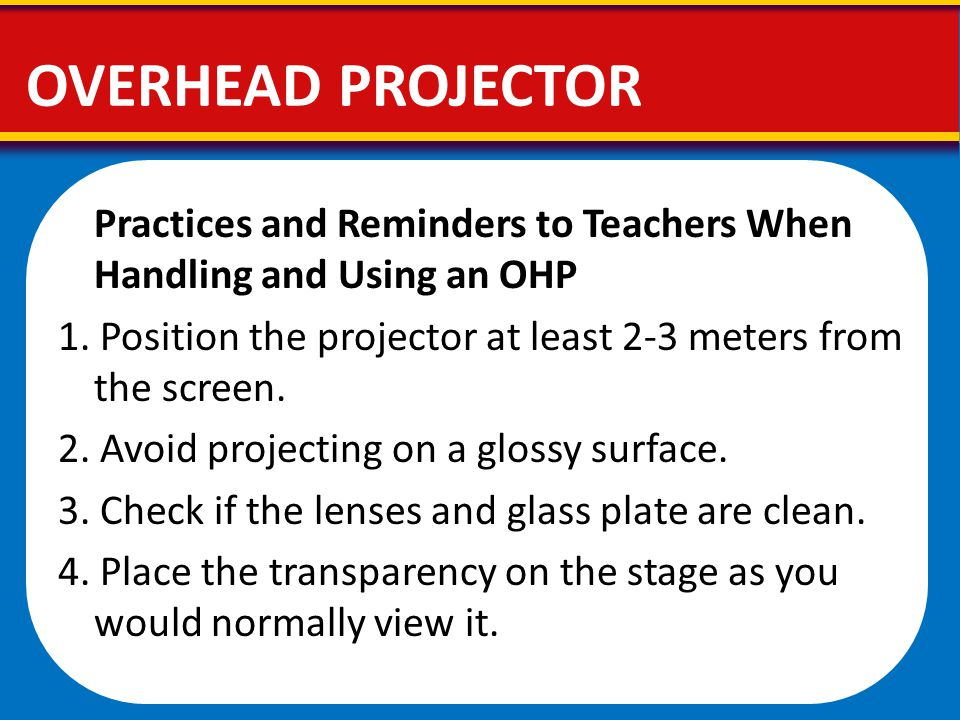 OVERHEAD PROJECTOR Practices and Reminders to Teachers When Handling and Using an OHP.