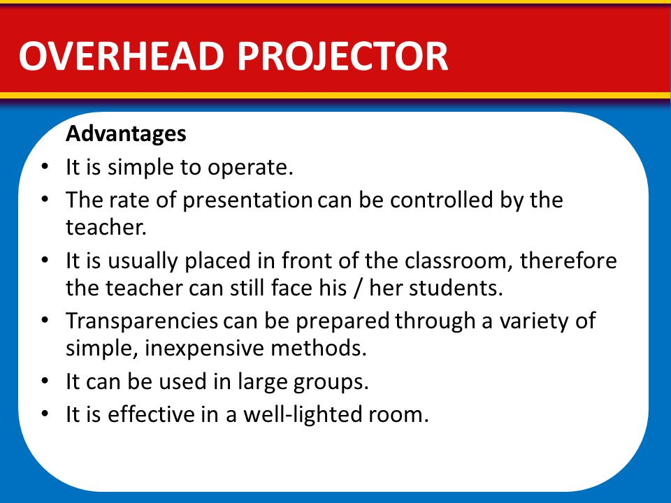 OVERHEAD PROJECTOR Advantages It is simple to operate.