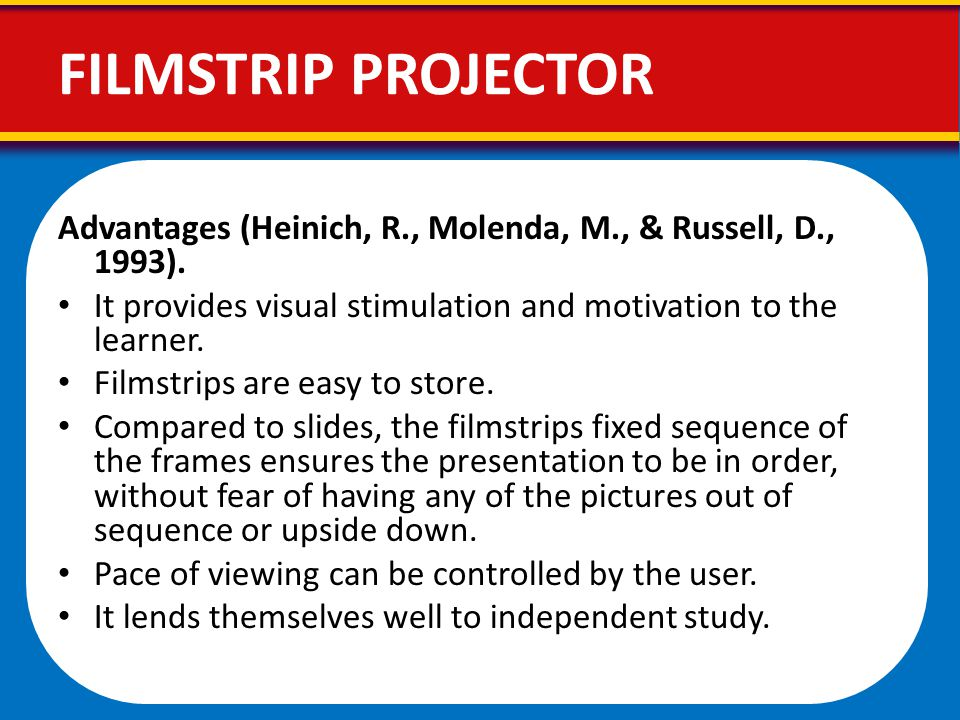 FILMSTRIP PROJECTOR Advantages (Heinich, R., Molenda, M., & Russell, D., 1993). It provides visual stimulation and motivation to the learner.