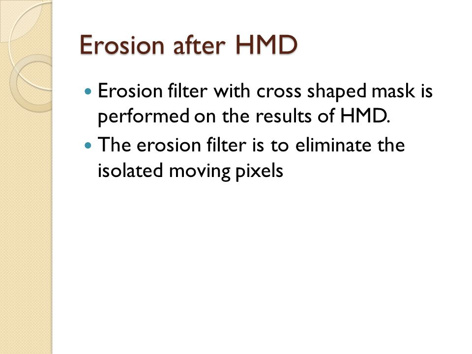 Erosion after HMD Erosion filter with cross shaped mask is performed on the results of HMD.