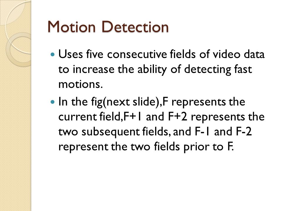 Motion Detection Uses five consecutive fields of video data to increase the ability of detecting fast motions.