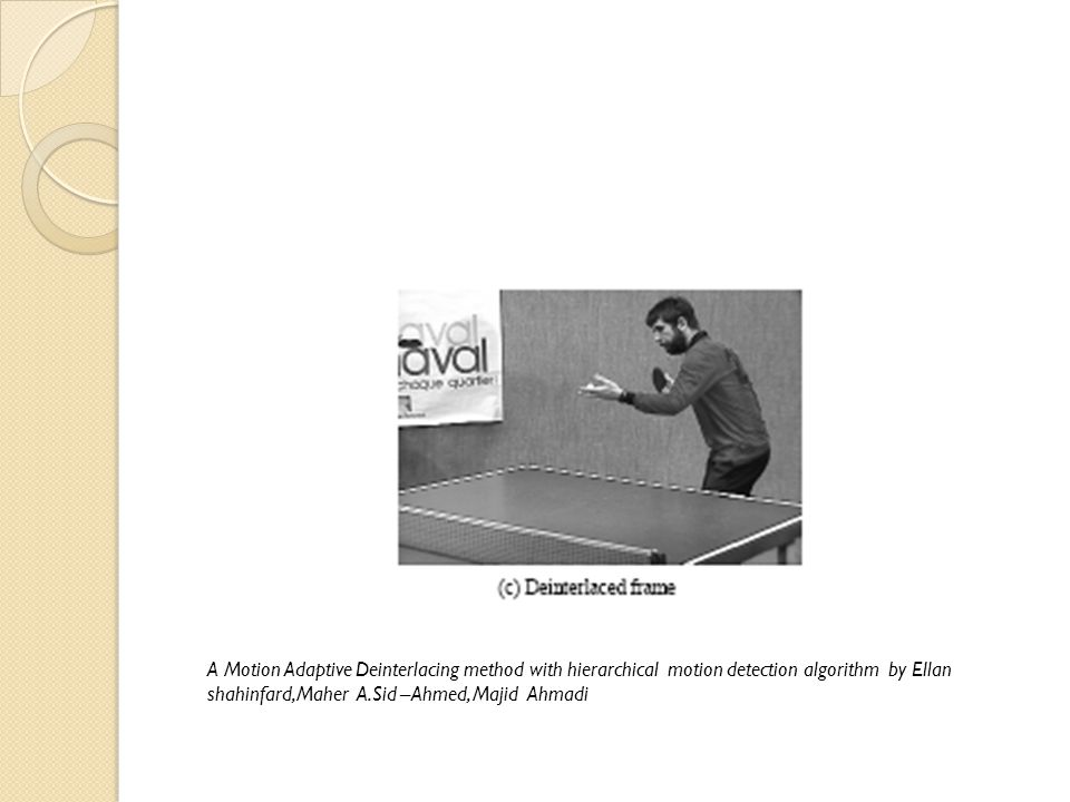 A Motion Adaptive Deinterlacing method with hierarchical motion detection algorithm by Ellan shahinfard,Maher A.Sid –Ahmed, Majid Ahmadi