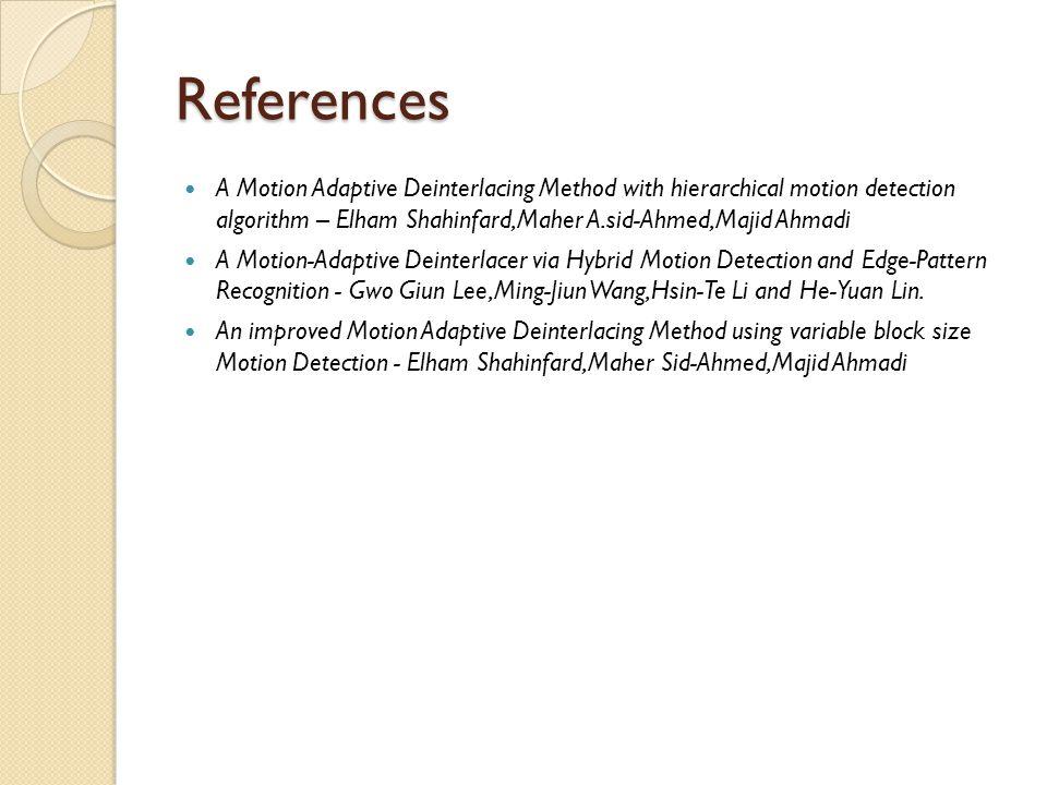 References A Motion Adaptive Deinterlacing Method with hierarchical motion detection algorithm – Elham Shahinfard,Maher A.sid-Ahmed,Majid Ahmadi.