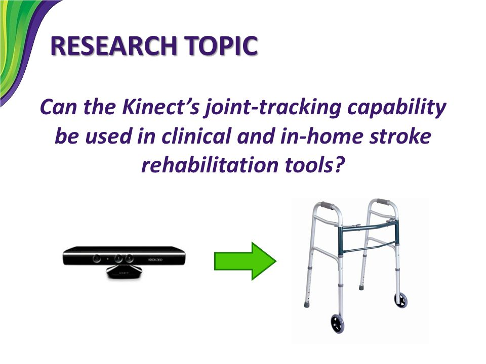 RESEARCH TOPIC Can the Kinect's joint-tracking capability be used in clinical and in-home stroke rehabilitation tools