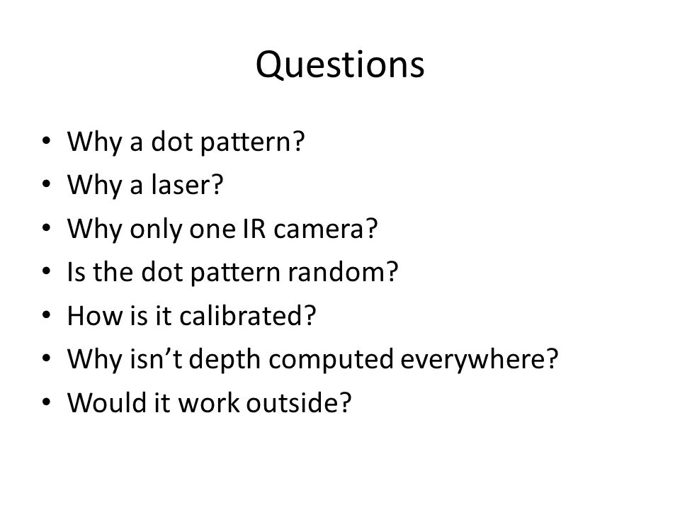 Questions Why a dot pattern Why a laser Why only one IR camera