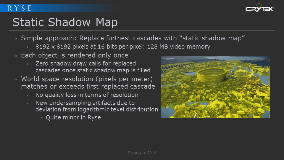 Static Shadow Map Simple approach: Replace furthest cascades with static shadow map 8192 x 8192 pixels at 16 bits per pixel: 128 MB video memory.