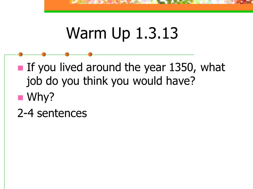 Warm Up 1.3.13 If you lived around the year 1350, what job do you think you would have.