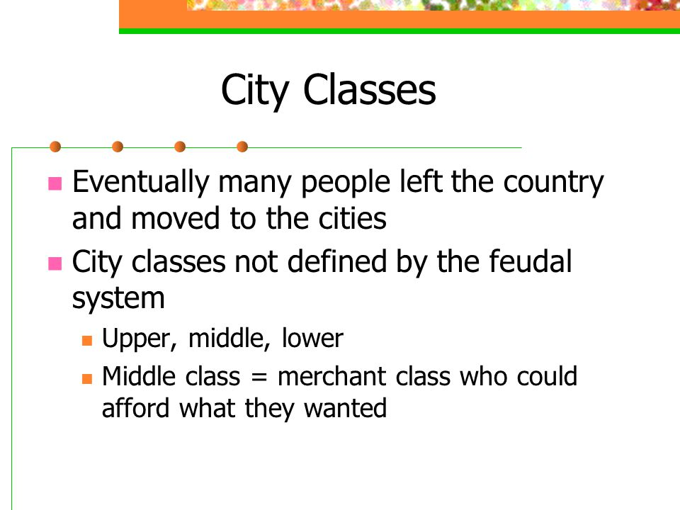 City Classes Eventually many people left the country and moved to the cities. City classes not defined by the feudal system.