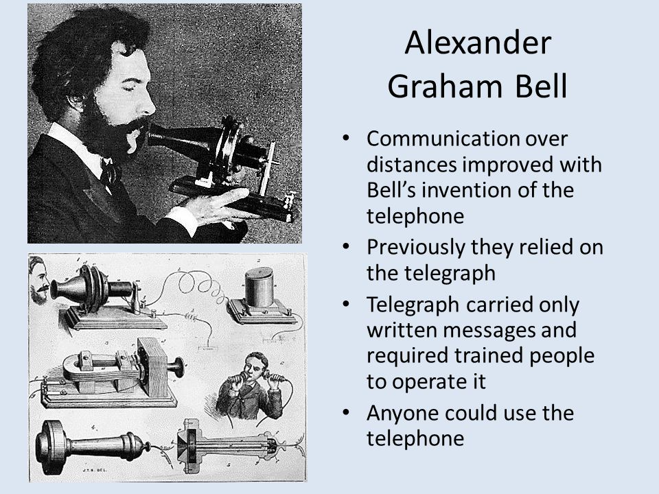 Alexander Graham Bell Communication over distances improved with Bell's invention of the telephone.