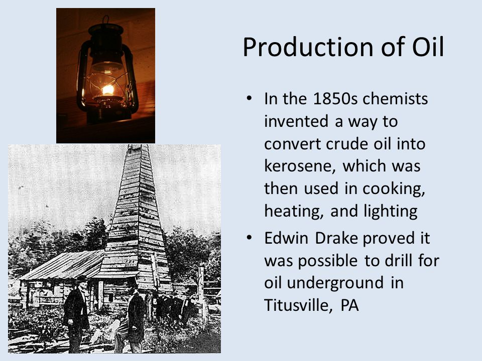 Production of Oil In the 1850s chemists invented a way to convert crude oil into kerosene, which was then used in cooking, heating, and lighting.