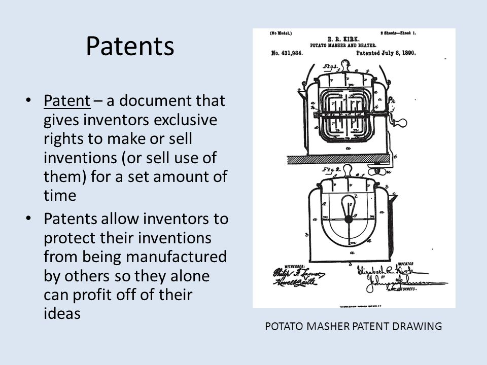 Patents Patent – a document that gives inventors exclusive rights to make or sell inventions (or sell use of them) for a set amount of time.