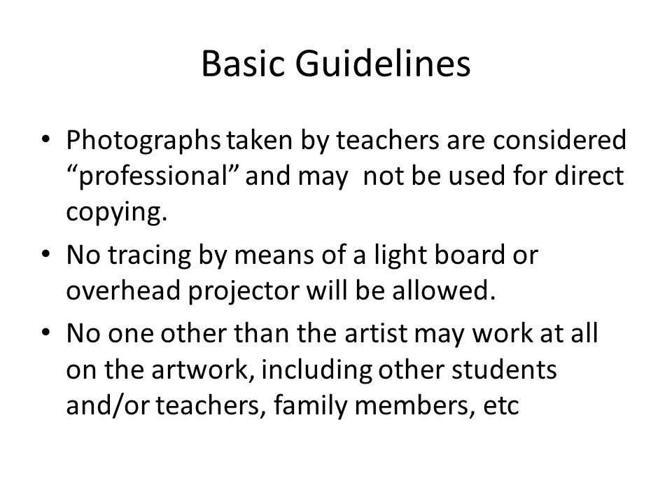 Basic Guidelines Photographs taken by teachers are considered professional and may not be used for direct copying.