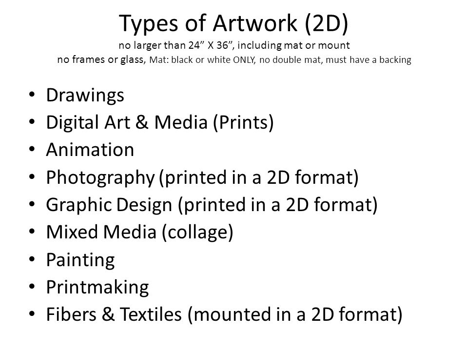 Types of Artwork (2D) no larger than 24 X 36 , including mat or mount no frames or glass, Mat: black or white ONLY, no double mat, must have a backing