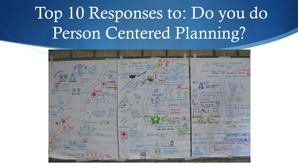 Top 10 Responses to: Do you do Person Centered Planning