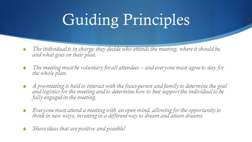 Guiding Principles The individual is in charge: they decide who attends the meeting, where it should be, and what goes on their plan.
