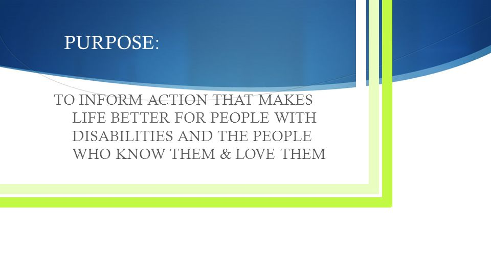 PURPOSE: TO INFORM ACTION THAT MAKES LIFE BETTER FOR PEOPLE WITH DISABILITIES AND THE PEOPLE WHO KNOW THEM & LOVE THEM.