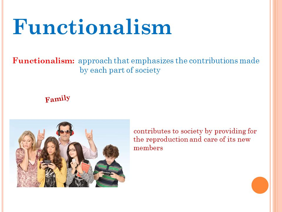 Functionalism Functionalism: approach that emphasizes the contributions made. by each part of society.