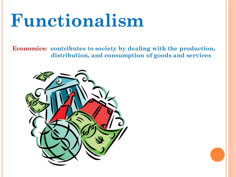 Functionalism Economics: contributes to society by dealing with the production, distribution, and consumption of goods and services.