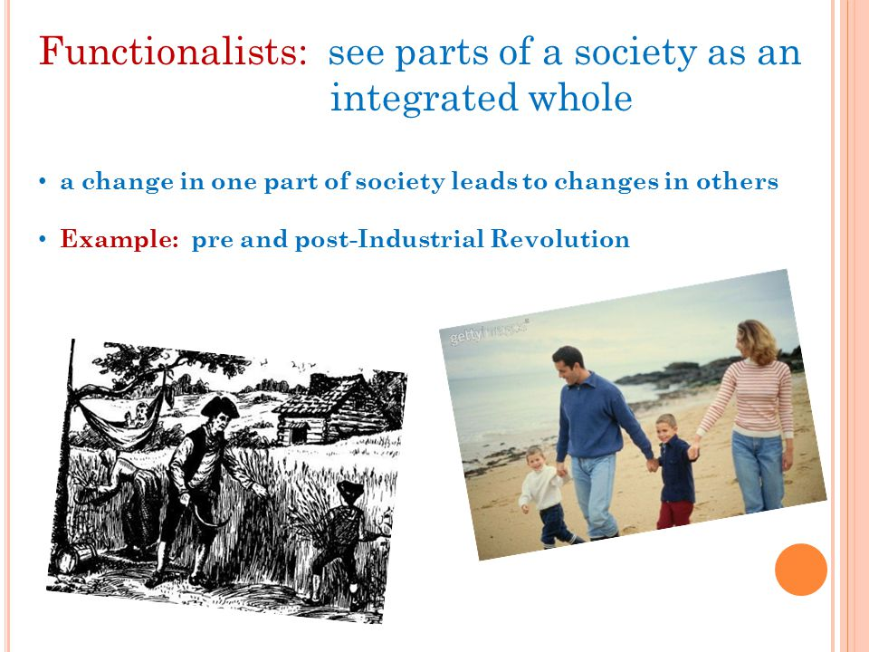 Functionalists: see parts of a society as an integrated whole