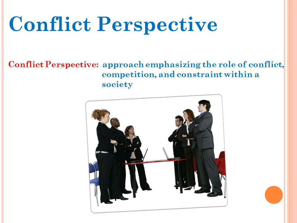 Conflict Perspective Conflict Perspective: approach emphasizing the role of conflict, competition, and constraint within a.