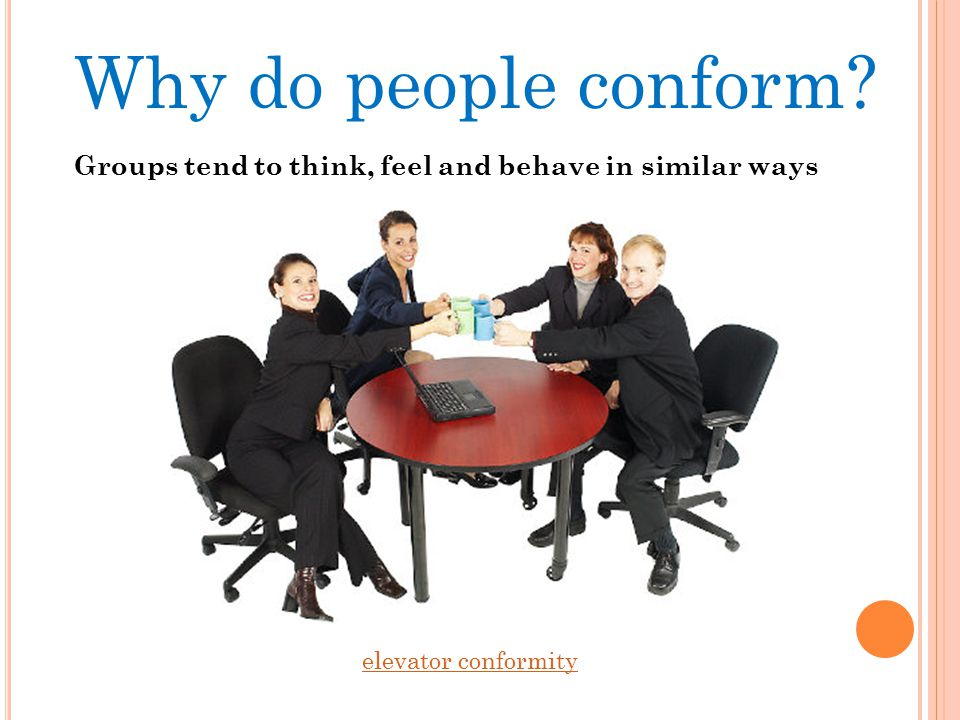 Why do people conform Groups tend to think, feel and behave in similar ways elevator conformity