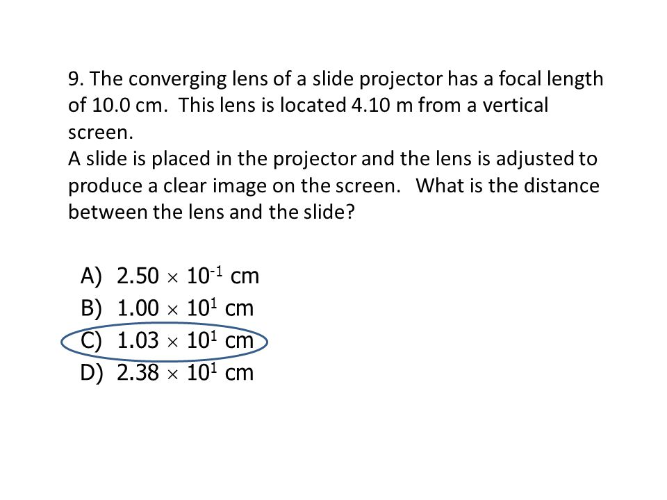 9. The converging lens of a slide projector has a focal length of 10