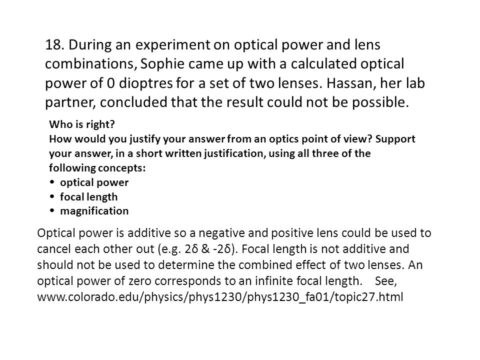 18. During an experiment on optical power and lens combinations, Sophie came up with a calculated optical power of 0 dioptres for a set of two lenses. Hassan, her lab partner, concluded that the result could not be possible.