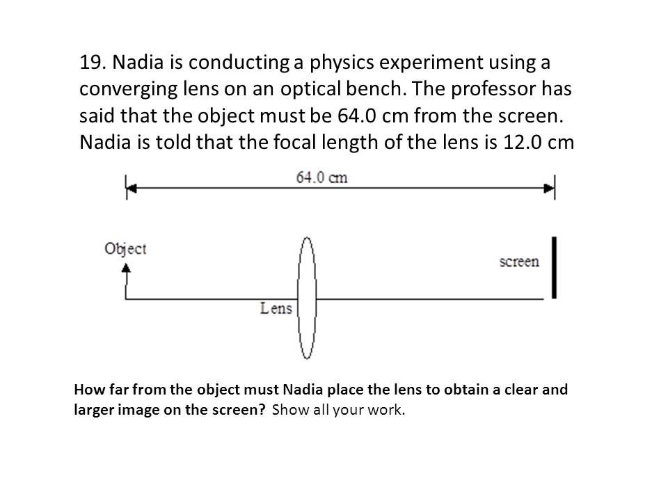 19. Nadia is conducting a physics experiment using a converging lens on an optical bench. The professor has said that the object must be 64.0 cm from the screen. Nadia is told that the focal length of the lens is 12.0 cm