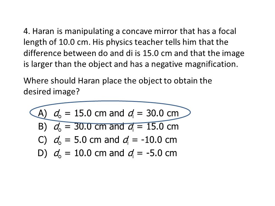 4. Haran is manipulating a concave mirror that has a focal length of 10.0 cm. His physics teacher tells him that the difference between do and di is 15.0 cm and that the image is larger than the object and has a negative magnification.