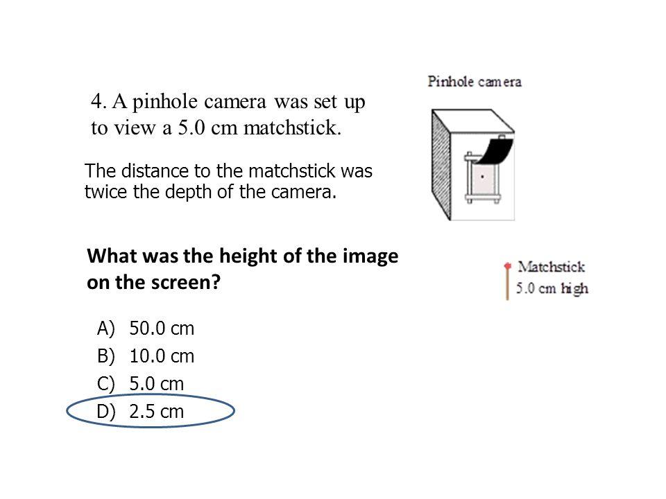 4. A pinhole camera was set up to view a 5.0 cm matchstick.