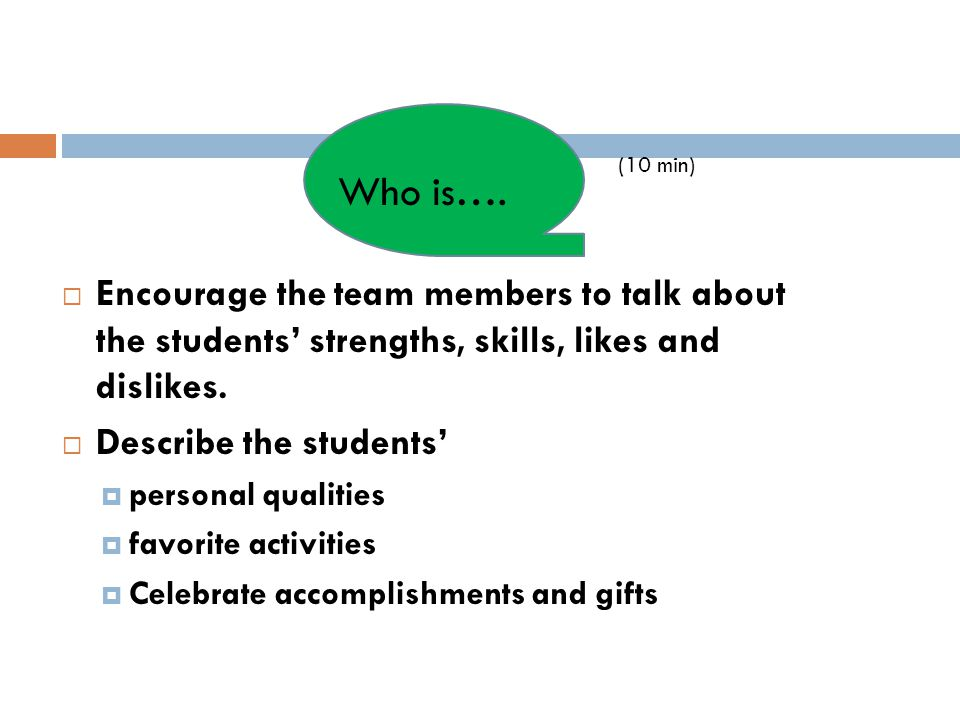 (10 min) Who is…. Encourage the team members to talk about the students' strengths, skills, likes and dislikes.