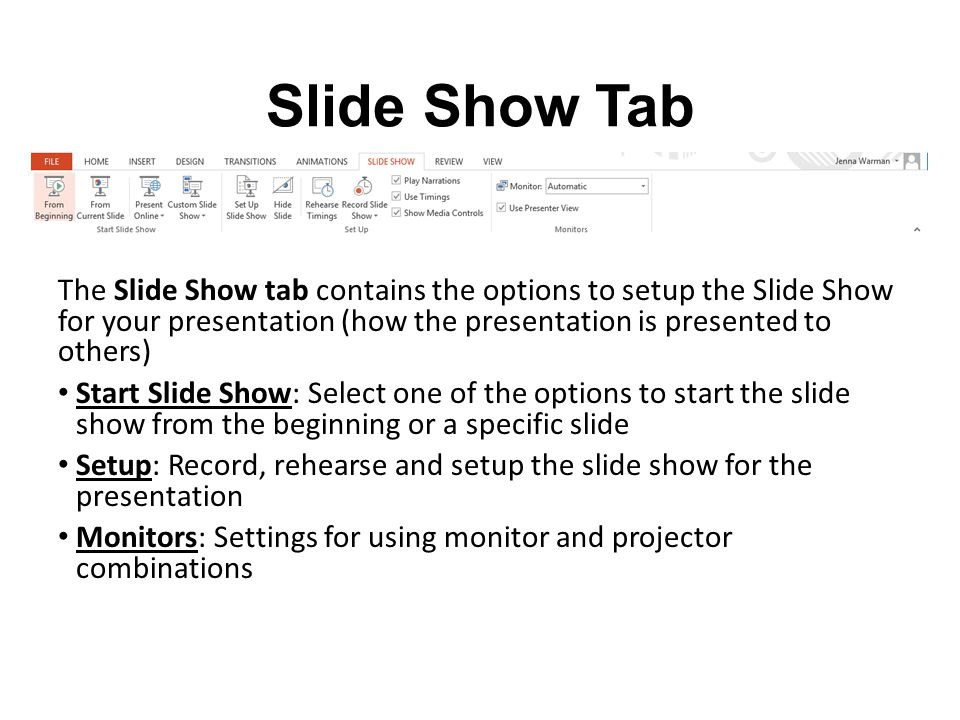 Slide Show Tab The Slide Show tab contains the options to setup the Slide Show for your presentation (how the presentation is presented to others)