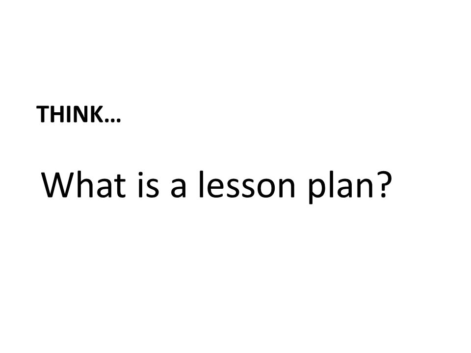 Think… What is a lesson plan