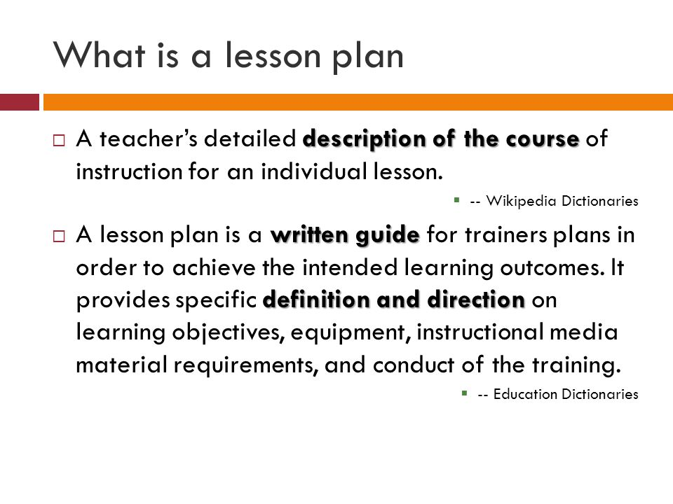 What is a lesson plan A teacher's detailed description of the course of instruction for an individual lesson.