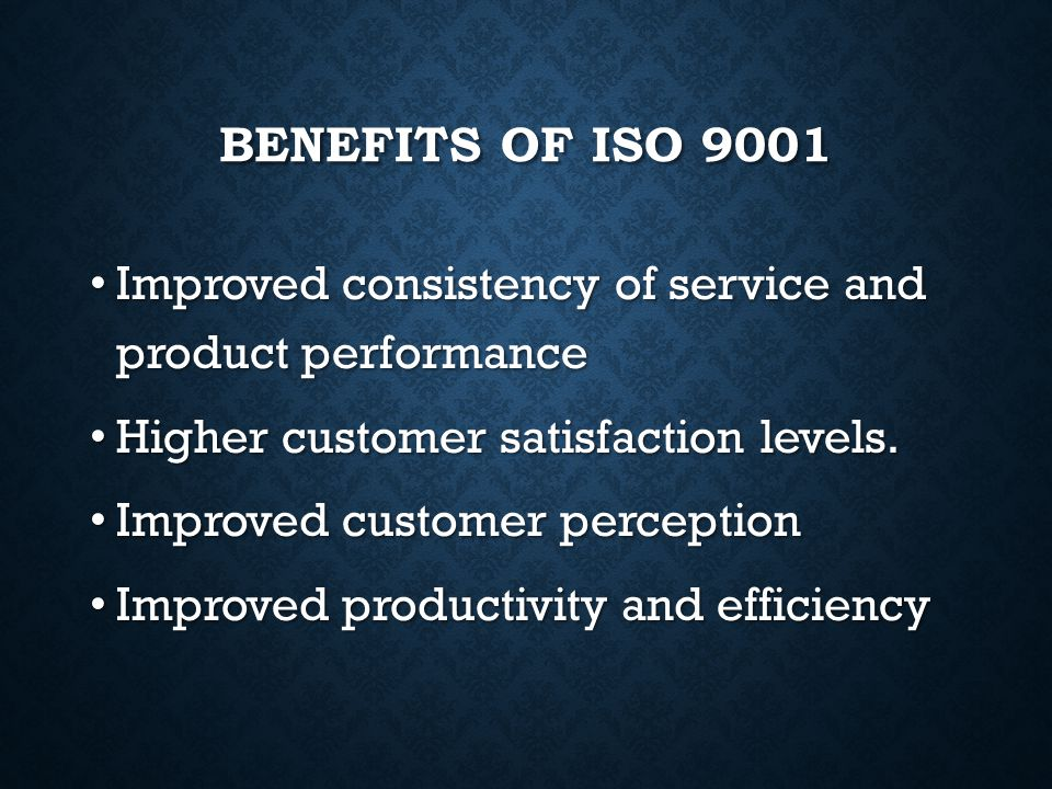 Benefits of ISO 9001 Improved consistency of service and product performance. Higher customer satisfaction levels.