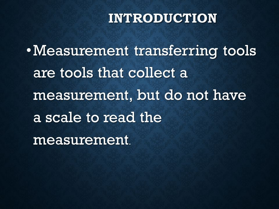 Introduction Measurement transferring tools are tools that collect a measurement, but do not have a scale to read the measurement.