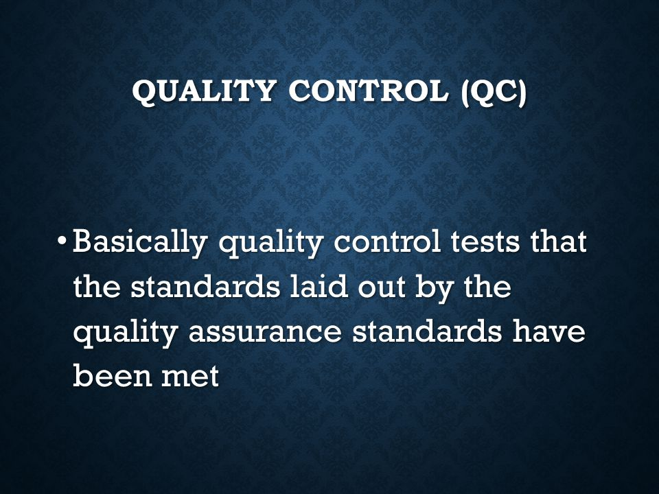 Quality control (QC) Basically quality control tests that the standards laid out by the quality assurance standards have been met.