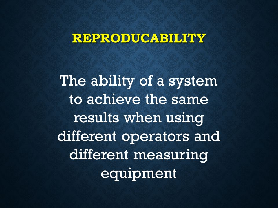 reproducability The ability of a system to achieve the same results when using different operators and different measuring equipment.