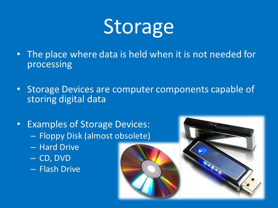 Storage The place where data is held when it is not needed for processing. Storage Devices are computer components capable of storing digital data.
