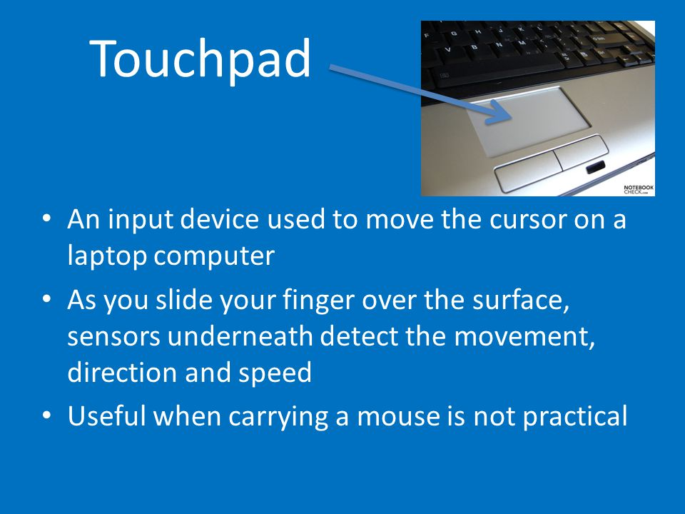 Touchpad An input device used to move the cursor on a laptop computer