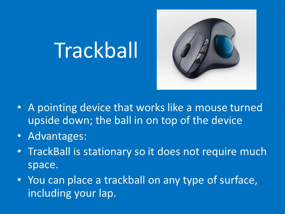 Trackball A pointing device that works like a mouse turned upside down; the ball in on top of the device.