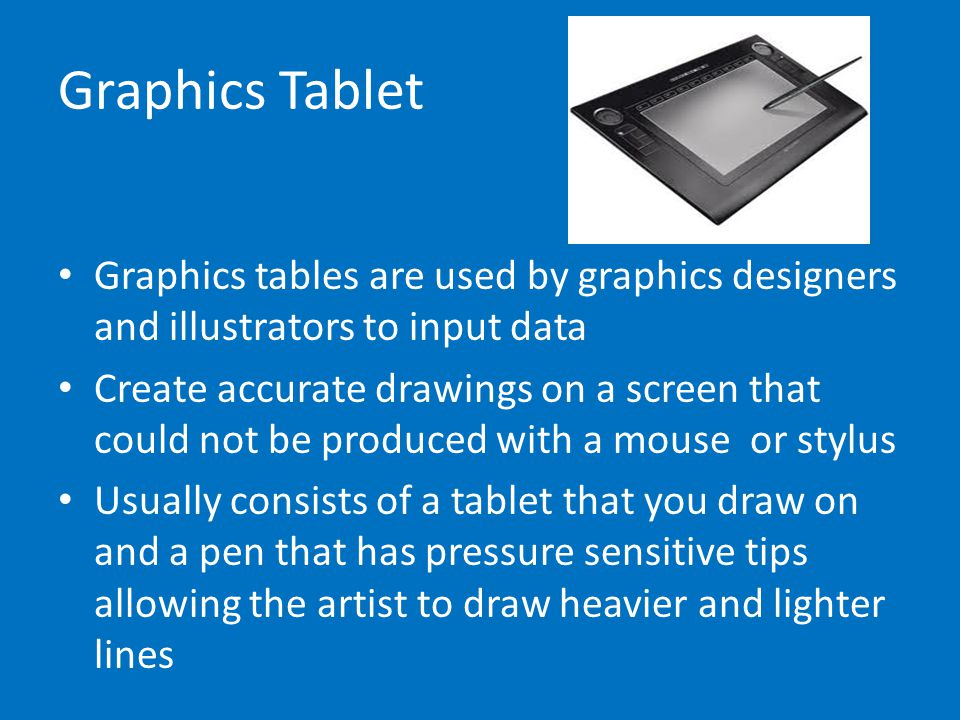 Graphics Tablet Graphics tables are used by graphics designers and illustrators to input data.