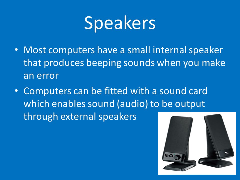 Speakers Most computers have a small internal speaker that produces beeping sounds when you make an error.