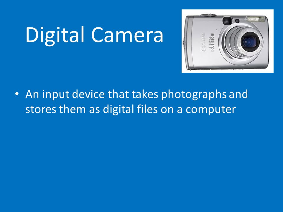 Digital Camera An input device that takes photographs and stores them as digital files on a computer.