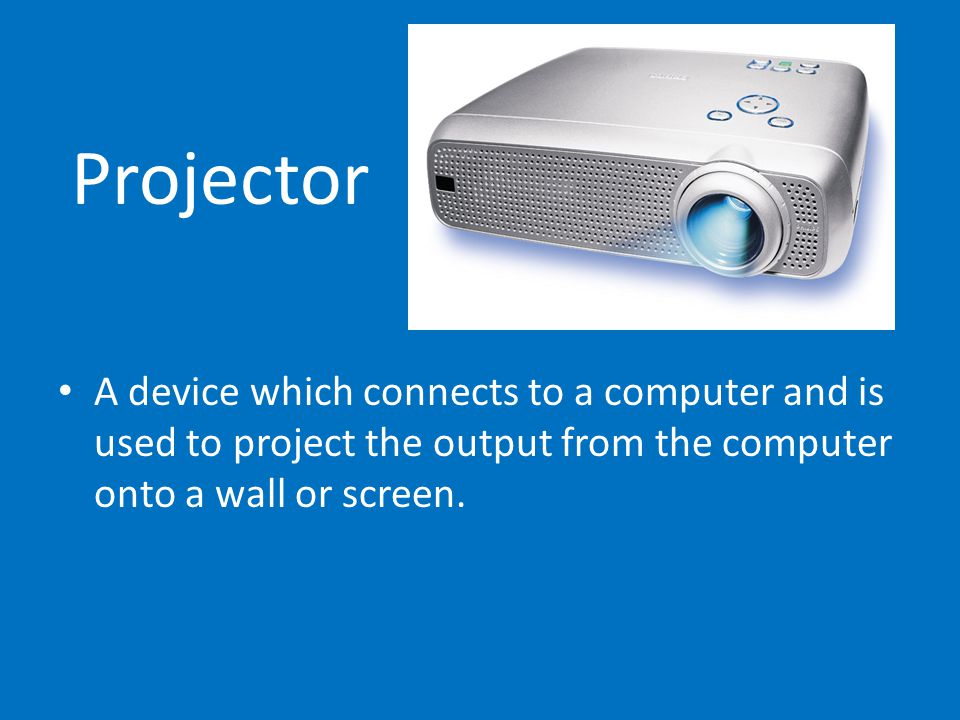 Projector A device which connects to a computer and is used to project the output from the computer onto a wall or screen.