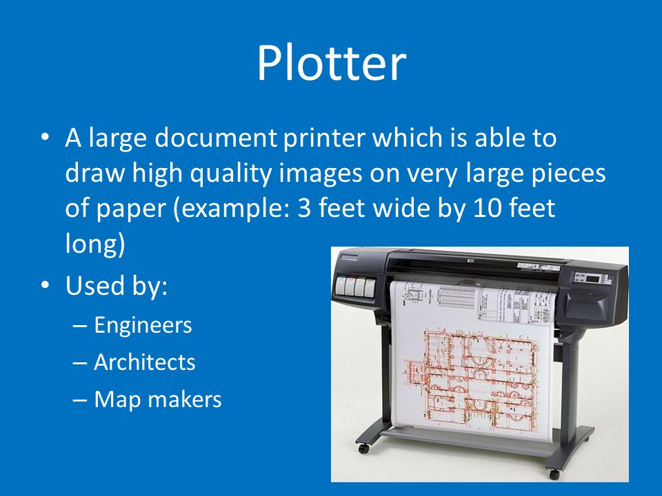 Plotter A large document printer which is able to draw high quality images on very large pieces of paper (example: 3 feet wide by 10 feet long)