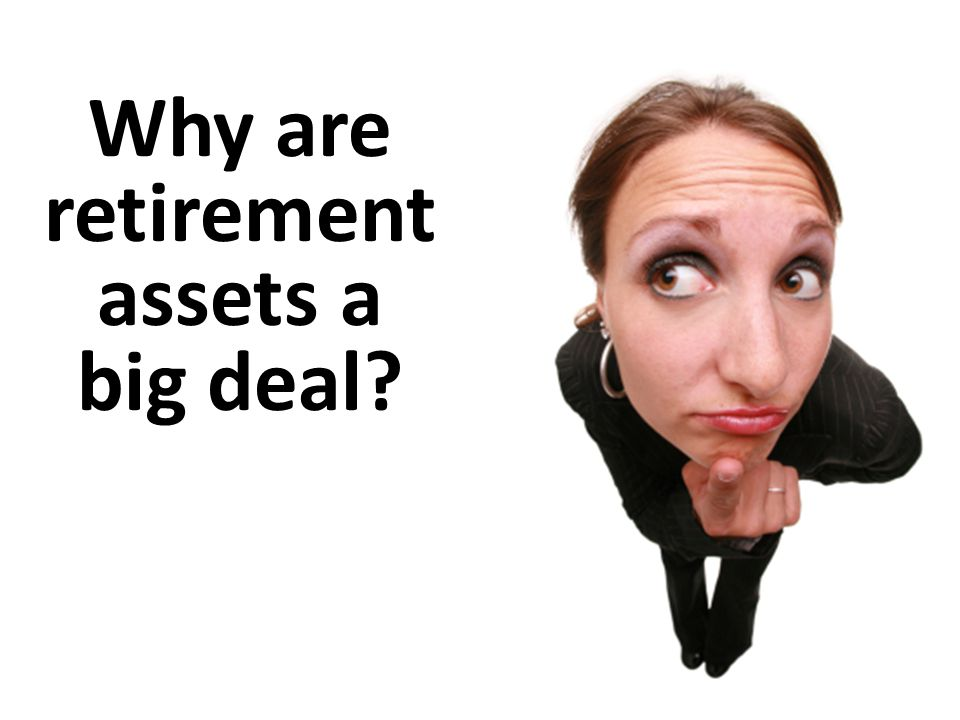 Why are retirement assets a big deal