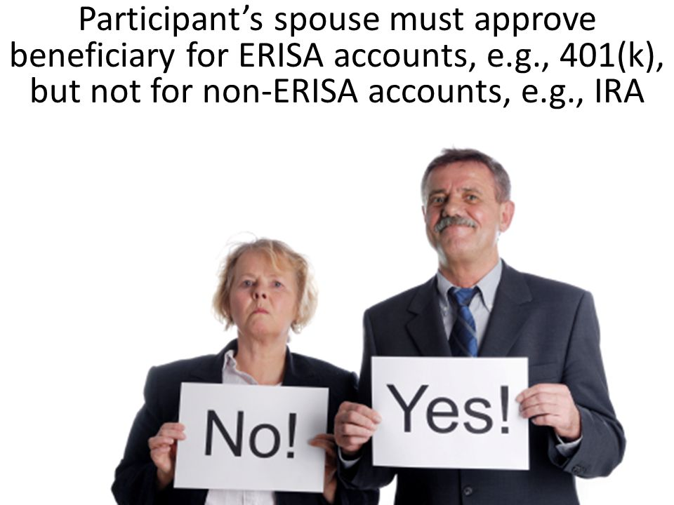 Participant's spouse must approve beneficiary for ERISA accounts, e. g